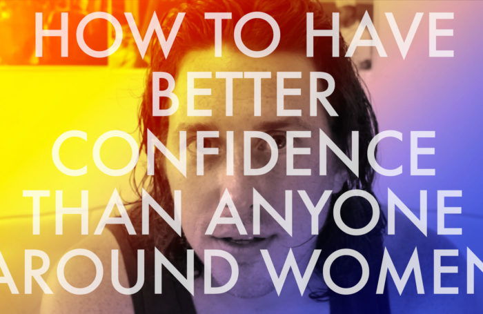 HOW TO HAVE BETTER CONFIDENCE THAN ANYONE ELSE AROUND WOMEN